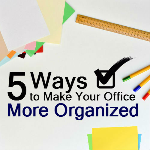 5 Ways to Make Your Office More Organized